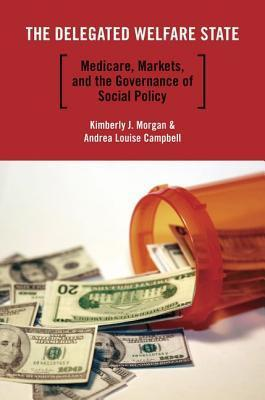 The Delegated Welfare State: Medicare, Markets, and the Governance of Social Policy Kimberly J. Morgan