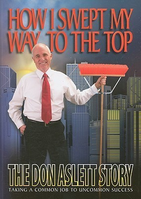 How I Swept My Way to the Top: The Don Aslett Story Don Aslett