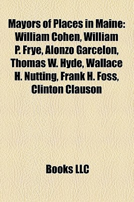 Mayors of Places in Maine: William Cohen, William P. Frye, Alonzo Garcelon, Thomas W. Hyde, Wallace H. Nutting, Frank H. Foss, Clinton Clauson Books LLC