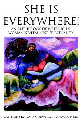 She Is Everywhere!: An Anthology of Writing in Womanist/Feminist Spirituality Lucia C. Birnbaum