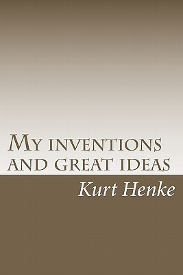 My Inventions and Great Ideas  by  Kurt Henke