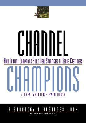 Channel Champions: How Leading Companies Build New Strategies to Serve Customers  by  Steven Wheeler
