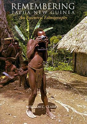 Remembering Papua New Guinea: An Eccentric Ethnography  by  William C. Clarke