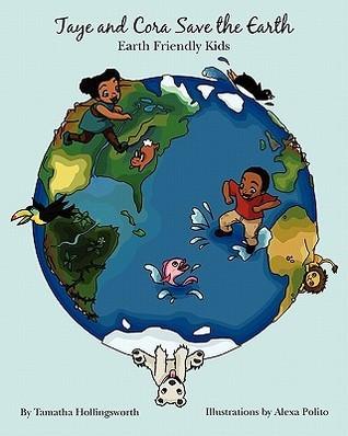 Taye and Cora Save the Earth: Earth Friendly Preschoolers Tamatha Hollingsworth