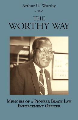 The Worthy Way: Memoirs of a Pioneer Black Law Enforcement Officer Arthur G. Worthy