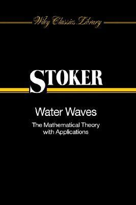 Water Waves: The Mathematical Theory with Applications J.J. Stoker
