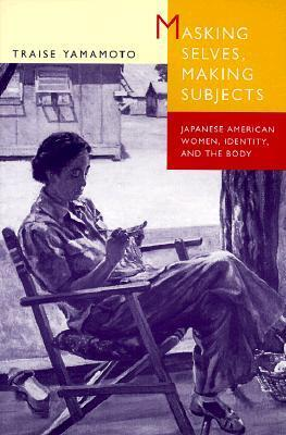 Masking Selves, Making Subjects: Japanese American Women, Identity, and the Body Traise Yamamoto