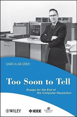 Too Soon to Tell: Essays for the End of the Computer Revolution  by  David Alan Grier