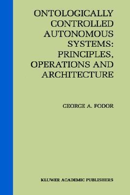 Ontologically Controlled Autonomous Systems: Principles, Operations, and Architecture: Principles, Operations, and Architecture  by  George A. Fodor