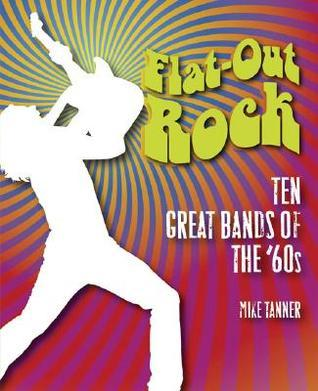 Flat-Out Rock: Ten Great Bands of the 60s  by  Mike Tanner