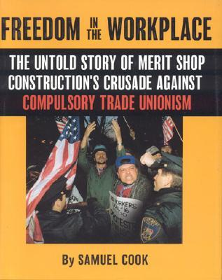 Freedom In The Workplace: The Untold Story Of Merit Shop Constructions Crusade  Againist Compulsory Trade Unionism  by  Samuel Cook
