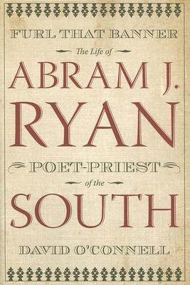 Furl That Banner: The Life of Abram J. Ryan, Poet-Priest of the South  by  David OConnell