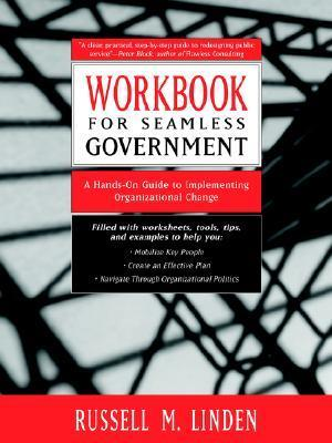 Workbook for Seamless Government: A Hands-On Guide to Implementing Organizational Change Russell M. Linden