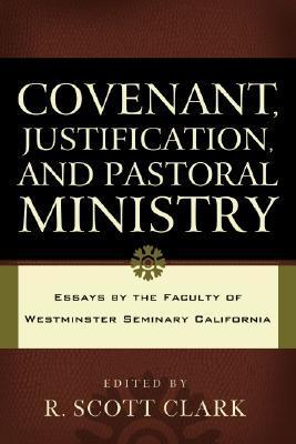Covenant, Justification, and Pastoral Ministry: Essays the Faculty of Westminster Seminary California by R. Scott Clark