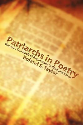 Patriarchs in Poetry: Genesis, the Book of Beginnings in Rhyming Verse Roland S. Taylor