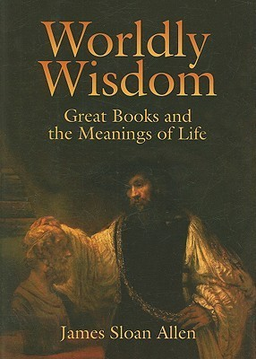 Worldly Wisdom: Great Books and the Meanings of Life James Sloan Allen