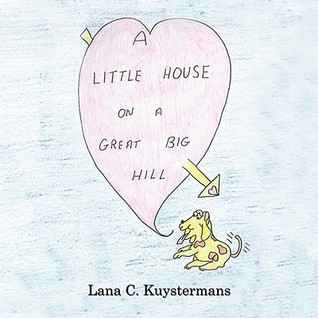 A Little House on a Great Big Hill  by  Lana C. Kuystermans