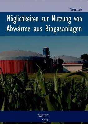 Moglichkeiten Zur Nutzung Von Abwarme in Biogasanlagen  by  Thomas Lube