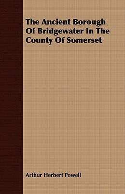 The Ancient Borough of Bridgewater in the County of Somerset  by  Arthur Herbert Powell