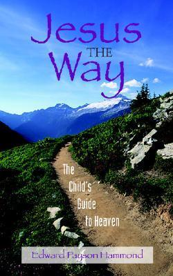 Jesus the Way: The Childs Guide to Heaven Edward Payson Hammond