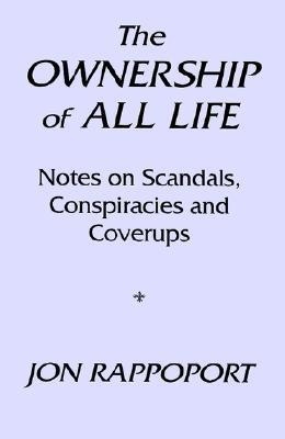 The Ownership of All Life: Notes on Scandals, Conspiracies and Coverups Jon Rappoport