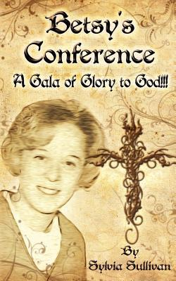 Betsys Conference: A Gala of Glory to God!!!  by  Sylvia Sullivan
