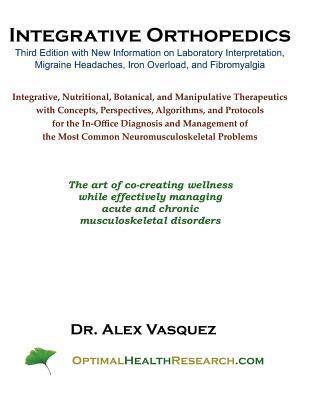 Integrative Orthopedics: Third Edition with New Information on Laboratory Interpretation, Migraine Headaches, Iron Overload, and Fibromyalgia Alex Vasquez