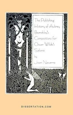 The Publishing History of Aubrey Beardsleys Compositions for Oscar Wildes Salome Joan Navarre