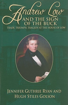 Andrew Low and the Sign of the Buck: Trade, Triumph, Tragedy at the House of Low  by  Jennifer Guthrie Ryan