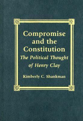 Compromise and the Constitution: The Political Thought of Henry Clay  by  Kimberly C. Shankman