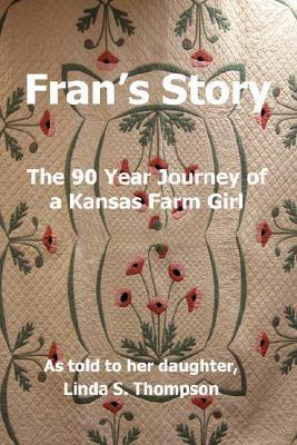 Frans Story, the 90 Year Journey of a Kansas Farm Girl  by  Linda S. Thompson