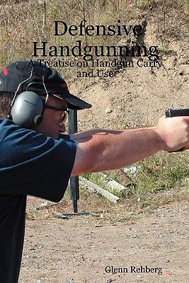 Defensive Handgunning:  A Treatise on Handgun Carry and Use  by  Glenn Rehberg