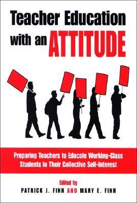 Teacher Education With An Attitude: Preparing Teachers To Educate Working Class Students In Their Collective Self Interest  by  Patrick J. Finn