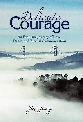 Delicate Courage: An Exquisite Journey of Love, Death, and Eternal Communication  by  Jim Geary