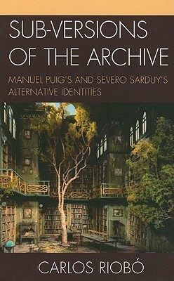 Sub-Versions of the Archive: Manuel Puigs and Severo Sarduys Alternative Identities  by  Carlos Riobo