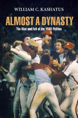 Almost a Dynasty: The Rise and Fall of the 1980 Phillies William C. Kashatus