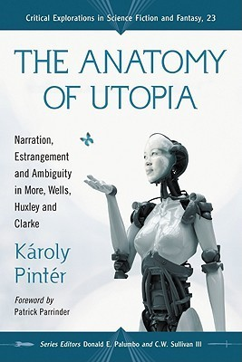 The Anatomy of Utopia: Narration, Estrangement and Ambiguity in More, Wells, Huxley and Clarke  by  Karoly Pinter