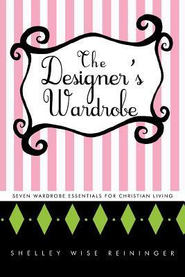 The Designers Wardrobe: Seven Wardrobe Essentials for Christian Living Shelley Wise Reininger