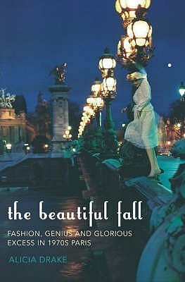 The Beautiful Fall: Fashion, Genius and Glorious Excess in 1970s Paris Alicia Drake