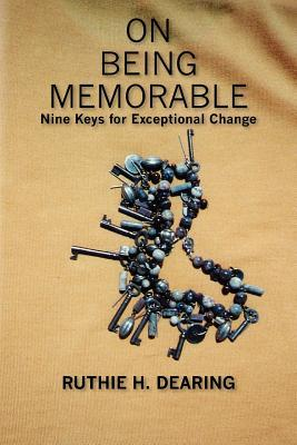 On Being Memorable: Nine Keys for Exceptional Change Ruthie H. Dearing