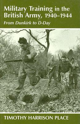 Military Training in the British Army, 1940-1944: From Dunkirk to D-Day Timothy H Place