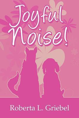 Joyful Noise!  by  Roberta L. Griebel