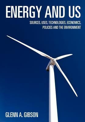 Energy and Us: Sources, Uses, Technologies, Economics, Policies and the Environment  by  Glenn A. Gibson
