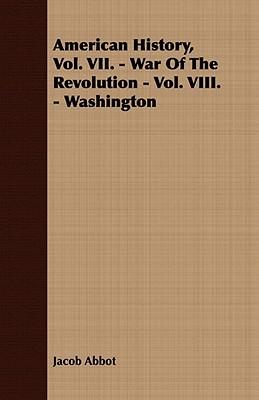 American History, Vol. VII. - War of the Revolution - Vol. VIII. - Washington  by  Jacob Abbott