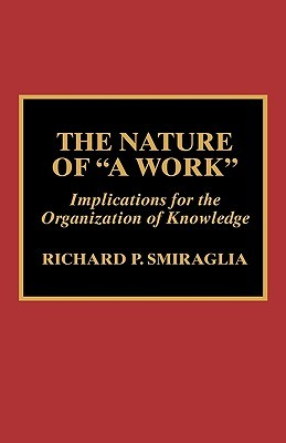 The Nature of a Work: Implications for the Organization of Knowledge Richard P. Smiraglia