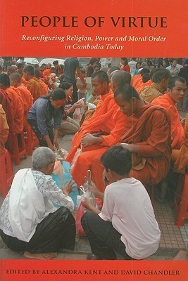 People of Virtue: Reconfiguring Religion, Power and Moral Order in Cambodia Today Alexandra Kent