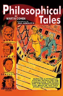 Philosophical Tales: Being an Alternative History Revealing the Characters, the Plots, and the Hidden Scenes That Make Up the True Story of Philosophy  by  Martin Cohen