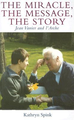 The Miracle the Message the Story: Jean Vanier and LArche  by  Kathryn Spink