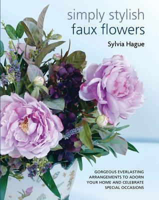 Simply Stylish Faux Flowers: Gorgeous Everlasting Arrangements to Adorn Your Home and Celebrate Special Occasions  by  Sylvia Hague