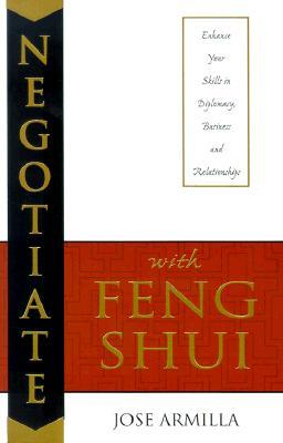 Negotiate with Feng Shui: Enhance Your Skills in Diplomacy, Business and Relationships  by  José Armilla